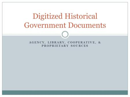 AGENCY, LIBRARY, COOPERATIVE, & PROPRIETARY SOURCES Digitized Historical Government Documents.