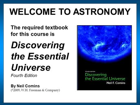 WELCOME TO ASTRONOMY The required textbook for this course is Discovering the Essential Universe Fourth Edition By Neil Comins ( © 2009, W.H. Freeman &