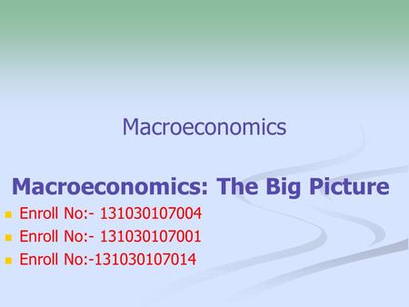 Macroeconomics Macroeconomics: The Big Picture o Enroll No:- 131030107004 Enroll No:- 131030107001 Enroll No:-131030107014 :-131030107014.