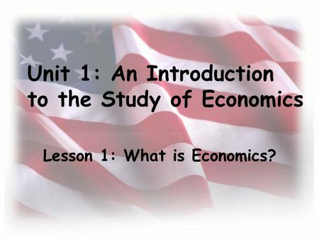 Unit 1: An Introduction to the Study of Economics Lesson 1: What is Economics?
