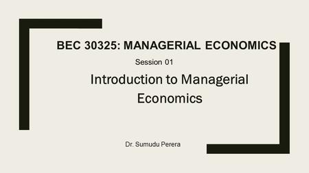 BEC 30325: MANAGERIAL ECONOMICS Introduction to Managerial Economics Session 01 Dr. Sumudu Perera.