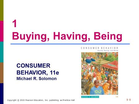 1 Buying, Having, Being 1-1 Copyright © 2015 Pearson Education, Inc. publishing as Prentice Hall CONSUMER BEHAVIOR, 11e Michael R. Solomon.