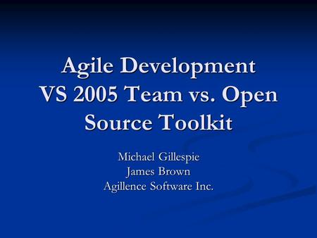 Agile Development VS 2005 Team vs. Open Source Toolkit Michael Gillespie James Brown Agillence Software Inc.