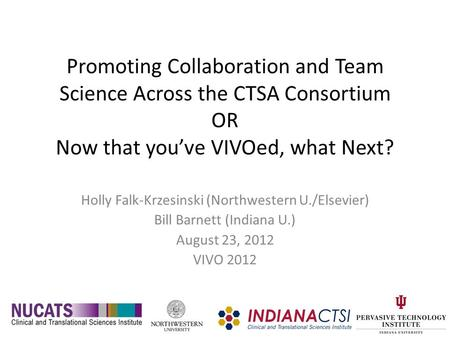 Promoting Collaboration and Team Science Across the CTSA Consortium OR Now that you've VIVOed, what Next? Holly Falk-Krzesinski (Northwestern U./Elsevier)