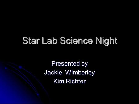 Star Lab Science Night Presented by Jackie Wimberley Kim Richter.