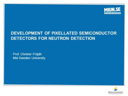 DEVELOPMENT OF PIXELLATED SEMICONDUCTOR DETECTORS FOR NEUTRON DETECTION Prof. Christer Fröjdh Mid Sweden University.