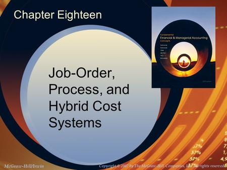 McGraw-Hill/Irwin Copyright © 2007 by The McGraw-Hill Companies, Inc. All rights reserved. Chapter Eighteen Job-Order, Process, and Hybrid Cost Systems.