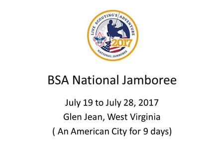 BSA National Jamboree July 19 to July 28, 2017 Glen Jean, West Virginia ( An American City for 9 days)
