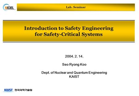 Introduction to Safety Engineering for Safety-Critical Systems 2004. 2. 14. Seo Ryong Koo Dept. of Nuclear and Quantum Engineering KAIST Lab. Seminar.