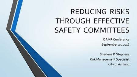 REDUCING RISKS THROUGH EFFECTIVE SAFETY COMMITTEES OAMR Conference September 23, 2016 Sharlene P. Stephens Risk Management Specialist City of Ashland.