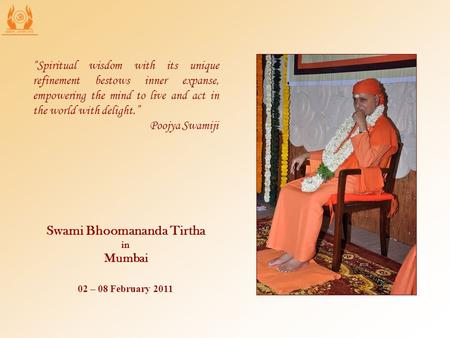 "02 – 08 February 2011 Swami Bhoomananda Tirtha in Mumbai ""Spiritual wisdom with its unique refinement bestows inner expanse, empowering the mind to live."