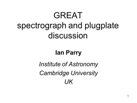 1 GREAT spectrograph and plugplate discussion Ian Parry Institute of Astronomy Cambridge University UK.
