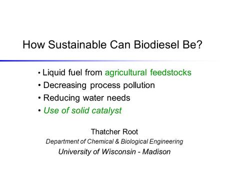 How Sustainable Can Biodiesel Be? Thatcher Root Department of Chemical & Biological Engineering University of Wisconsin - Madison Liquid fuel from agricultural.