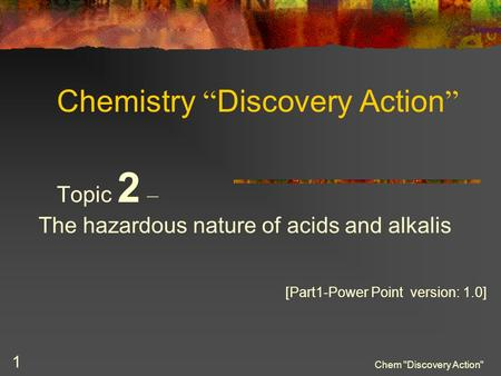 "Chem Discovery Action 1 Chemistry "" Discovery Action "" Topic 2 – The hazardous nature of acids and alkalis [Part1-Power Point version: 1.0]"