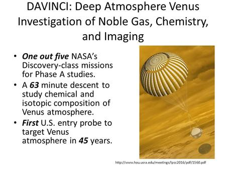 DAVINCI: Deep Atmosphere Venus Investigation of Noble Gas, Chemistry, and Imaging One out five NASA's Discovery-class missions for Phase A studies. A 63.
