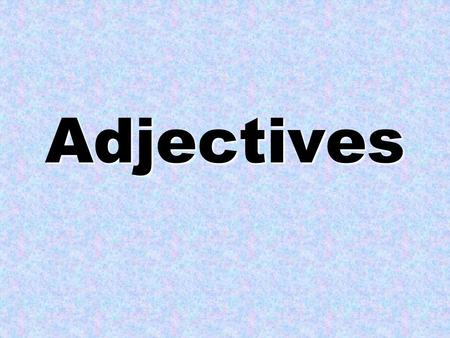 Adjectives What are adjectives? Describe something Tell us: –Looks- Shape –Smells- Size –Tastes- Color –Feels- Number –Sounds Creates a picture.