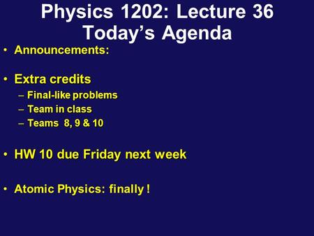 Physics 1202: Lecture 36 Today's Agenda Announcements: Extra creditsExtra credits –Final-like problems –Team in class –Teams 8, 9 & 10 HW 10 due Friday.