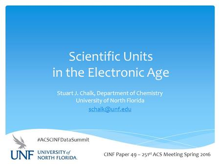 Scientific Units in the Electronic Age Stuart J. Chalk, Department of Chemistry University of North Florida CINF Paper 49 – 251 st ACS Meeting.