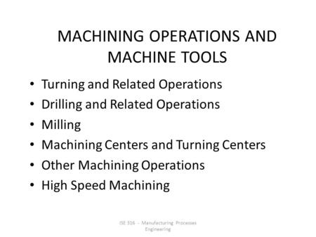 MACHINING OPERATIONS AND MACHINE TOOLS Turning and Related Operations Drilling and Related Operations Milling Machining Centers and Turning Centers Other.