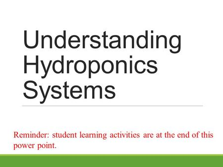 Understanding Hydroponics Systems Reminder: student learning activities are at the end of this power point.