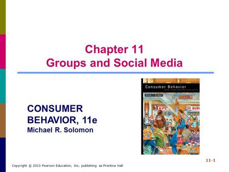 Chapter 11 Groups and Social Media 11-1 Copyright © 2013 Pearson Education, Inc. publishing as Prentice Hall CONSUMER BEHAVIOR, 11e Michael R. Solomon.