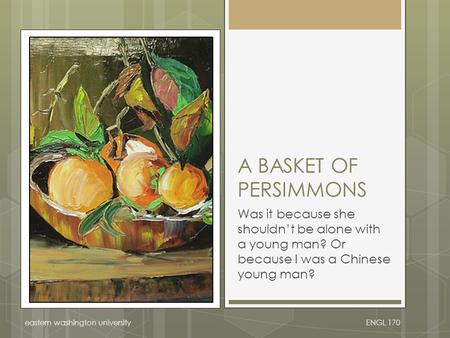 ENGL 170eastern washington university A BASKET OF PERSIMMONS Was it because she shouldn't be alone with a young man? Or because I was a Chinese young man?