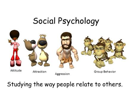 Social Psychology Studying the way people relate to others. Attitude Attraction Aggression Group Behavior.