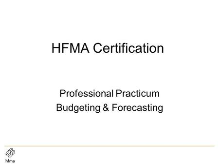 HFMA Certification Professional Practicum Budgeting & Forecasting.