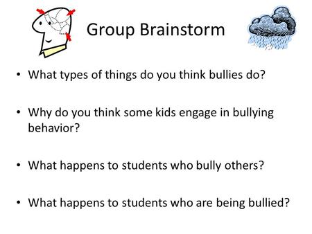 Group Brainstorm What types of things do you think bullies do? Why do you think some kids engage in bullying behavior? What happens to students who bully.