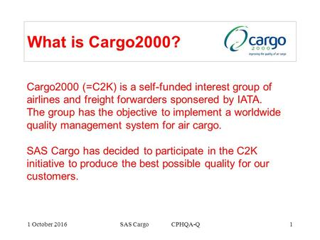 1 October 2016SAS Cargo CPHQA-Q1 What is Cargo2000? Cargo2000 (=C2K) is a self-funded interest group of airlines and freight forwarders sponsered by IATA.