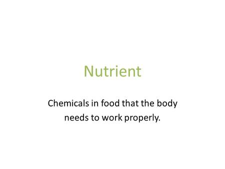 Nutrient Chemicals in food that the body needs to work properly.