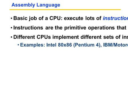 Assembly Language Basic job of a CPU: execute lots of instructions. Instructions are the primitive operations that the CPU may execute. Different CPUs.