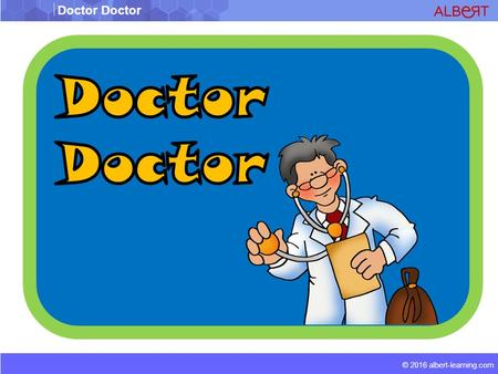 Doctor Doctor © 2016 albert-learning.com. Doctor Doctor © 2016 albert-learning.com What do you call a pain in the head or neck? a)Headache. b)Bad head.
