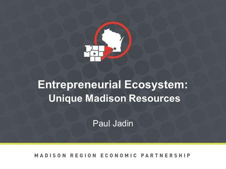 Entrepreneurial Ecosystem: Unique Madison Resources Paul Jadin.
