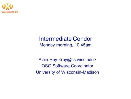 Intermediate Condor Monday morning, 10:45am Alain Roy OSG Software Coordinator University of Wisconsin-Madison.