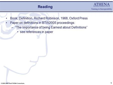 "1 © 2005-2006 The ATHENA Consortium. Reading Book: Definition, Richard Robinson, 1968, Oxford Press Paper on definitions in BTW2005 proceedings: –""The."