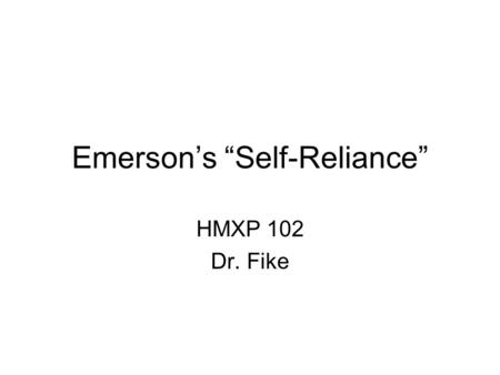 "Emerson's ""Self-Reliance"" HMXP 102 Dr. Fike. Writing Write 1-2 sentences of reaction to Emerson's ""Self-Reliance."""