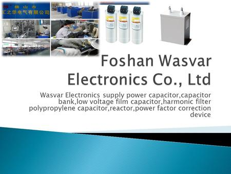 Wasvar Electronics supply power capacitor,capacitor bank,low voltage film capacitor,harmonic filter polypropylene capacitor,reactor,power factor correction.