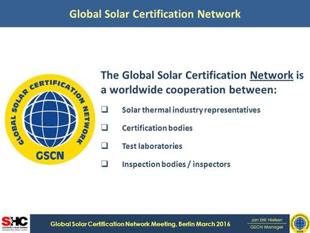 Global Solar Certification Network Global Solar Certification Network Meeting, Berlin March 2016 Jan Erik Nielsen GSCN Manager The Global Solar Certification.
