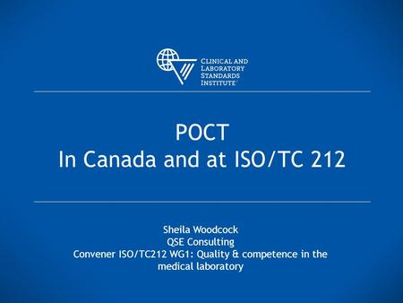 POCT In Canada and at ISO/TC 212 Sheila Woodcock QSE Consulting Convener ISO/TC212 WG1: Quality & competence in the medical laboratory.