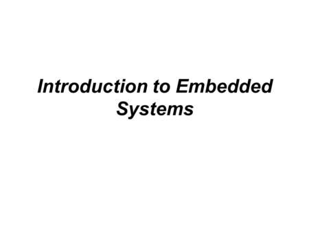 Introduction to Embedded Systems. The embedded systems is wide and varied, and it is difficult to exact definitions or descriptions. Chapter 1 introduces.