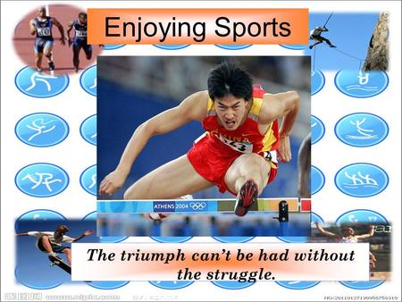 Enjoying Sports The triumph can't be had without the struggle.