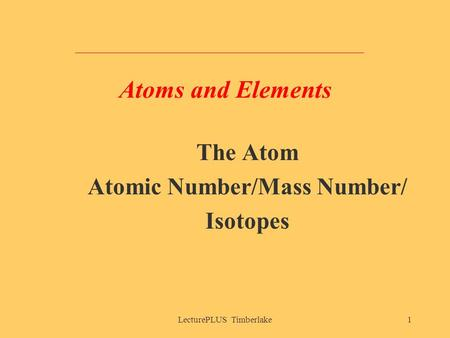 LecturePLUS Timberlake1 Atoms and Elements The Atom Atomic Number/Mass Number/ Isotopes.