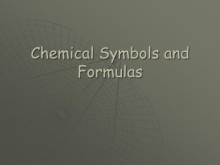 Chemical Symbols and Formulas. Chemical Symbols  All elements in the Periodic Table have symbols that are recognized world wide.  It does not matter.