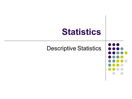 Statistics Descriptive Statistics. Statistics Introduction Descriptive Statistics Collections, organizations, summary and presentation of data Inferential.