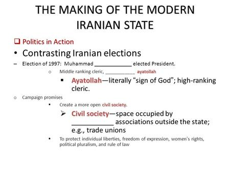 THE MAKING OF THE MODERN IRANIAN STATE  Politics in Action Contrasting Iranian elections – Election of 1997: Muhammad _____________ elected President.
