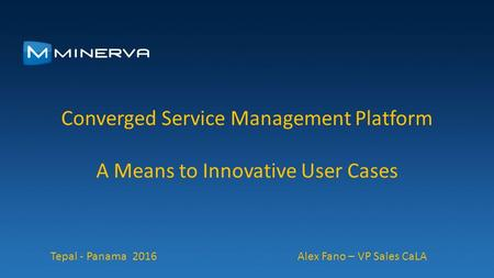 Converged Service Management Platform A Means to Innovative User Cases Tepal - Panama 2016 Alex Fano – VP Sales CaLA.
