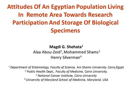 Attitudes Of An Egyptian Population Living In Remote Area Towards Research Participation And Storage Of Biological Specimens Magdi G. Shehata 1 Alaa Abou-Zeid.