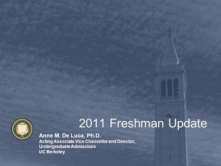 2011 Freshman Update Anne M. De Luca, Ph.D. Acting Associate Vice Chancellor and Director, Undergraduate Admissions UC Berkeley.