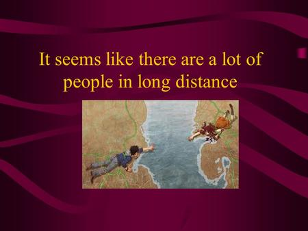 It seems like there are a lot of people in long distance.